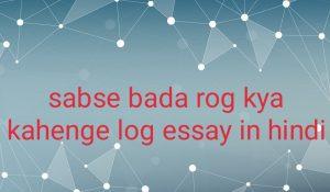 Sabse bada rog kya kahenge log essay in hindi