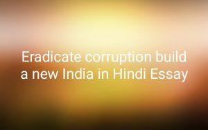 Eradicate corruption build a new India in Hindi Essay